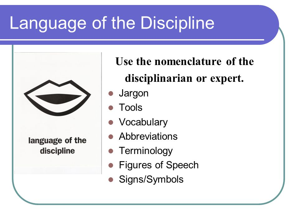 Language of the Discipline Use the nomenclature of the disciplinarian or expert.