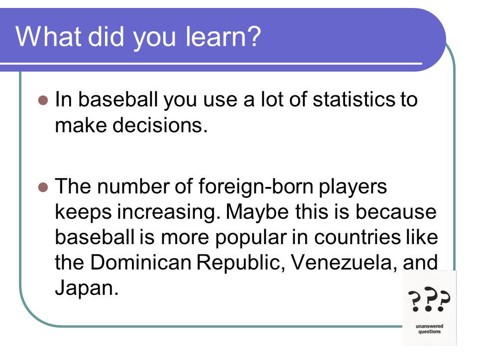 What did you learn. In baseball you use a lot of statistics to make decisions.