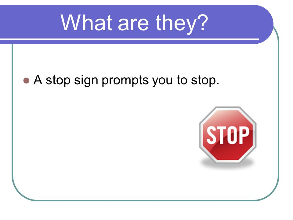 What are they A stop sign prompts you to stop.