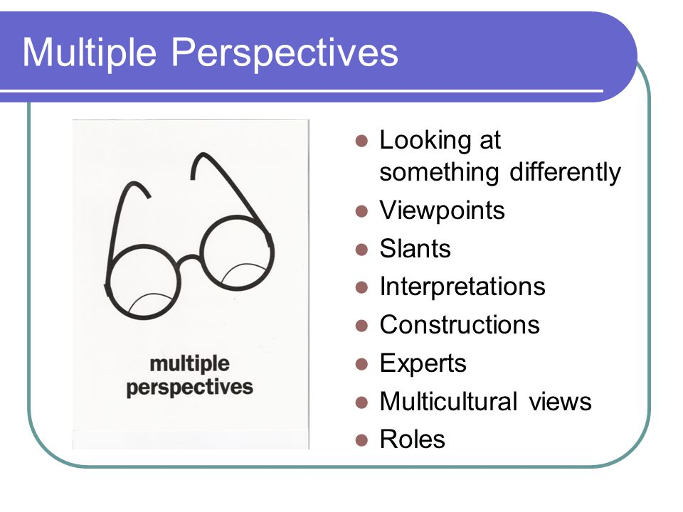 Multiple Perspectives Looking at something differently Viewpoints Slants Interpretations Constructions Experts Multicultural views Roles