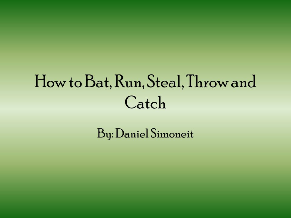 How to Bat, Run, Steal, Throw and Catch By: Daniel Simoneit