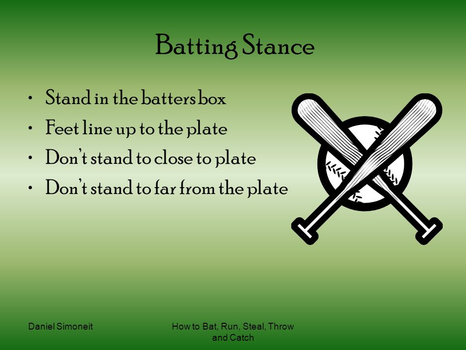 Daniel SimoneitHow to Bat, Run, Steal, Throw and Catch Batting Stance Stand in the batters box Feet line up to the plate Don't stand to close to plate