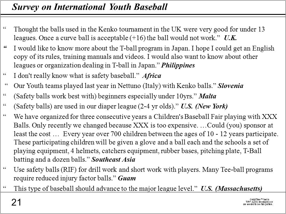Survey on International Youth Baseball 21 Thought the balls used in the Kenko tournament in the UK were very good for under 13 leagues.