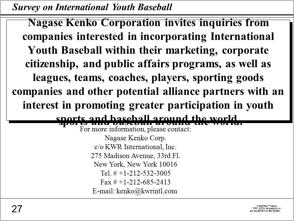Survey on International Youth Baseball 27 Nagase Kenko Corporation invites inquiries from companies interested in incorporating International Youth Baseball within their marketing, corporate citizenship, and public affairs programs, as well as leagues, teams, coaches, players, sporting goods companies and other potential alliance partners with an interest in promoting greater participation in youth sports and baseball around the world.