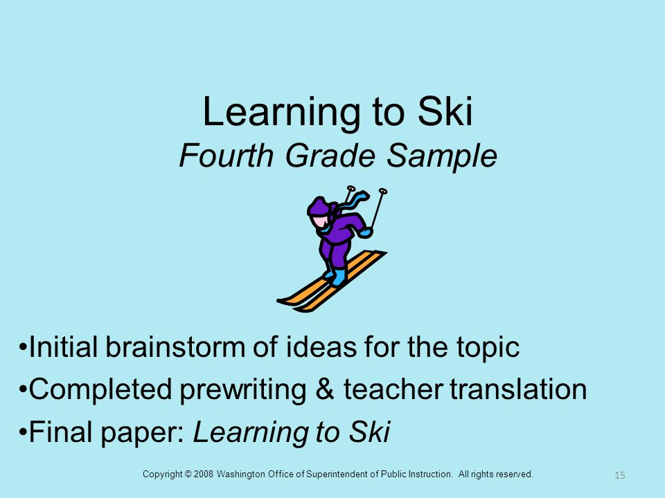 Learning to Ski Fourth Grade Sample Initial brainstorm of ideas for the topic Completed prewriting & teacher translation Final paper: Learning to Ski