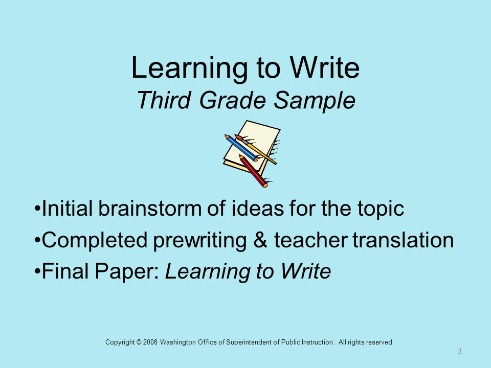 Learning to Write Third Grade Sample Initial brainstorm of ideas for the topic Completed prewriting & teacher translation Final Paper: Learning to Wri