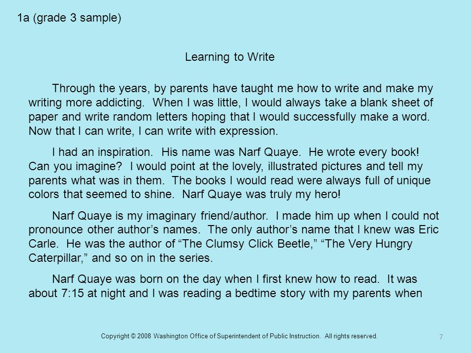 1a (grade 3 sample) Learning to Write Through the years, by parents have taught me how to write and make my writing more addicting. When I was little,