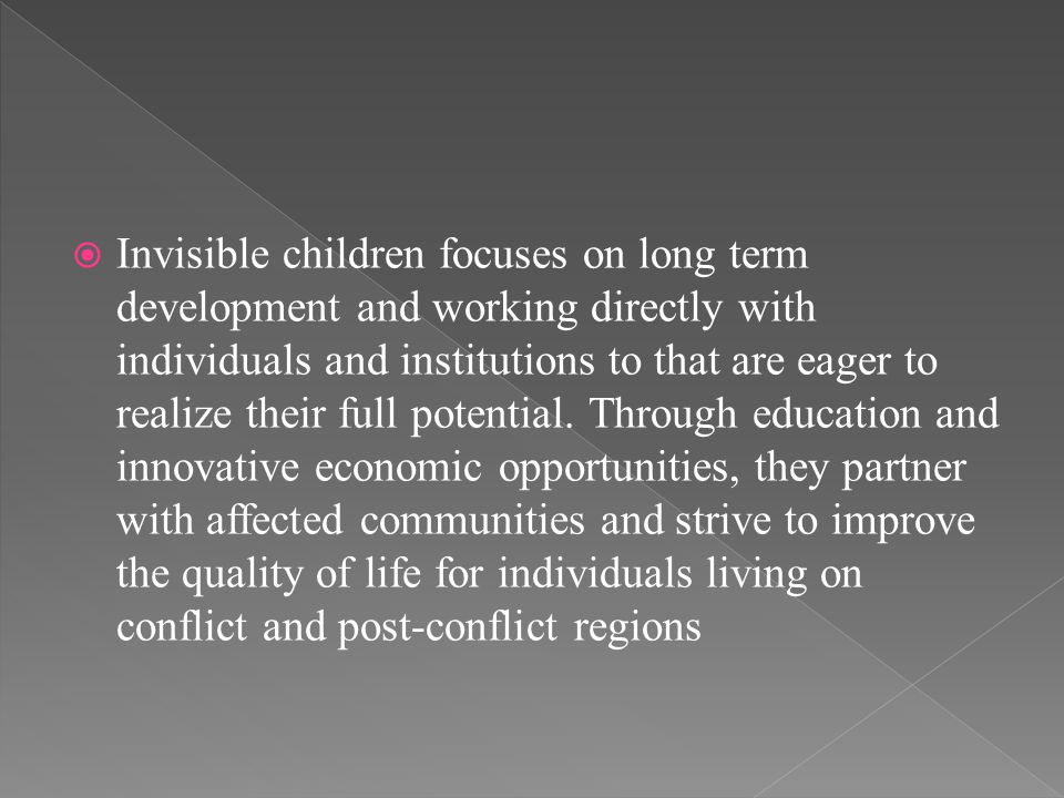  Invisible children focuses on long term development and working directly with individuals and institutions to that are eager to realize their full potential.