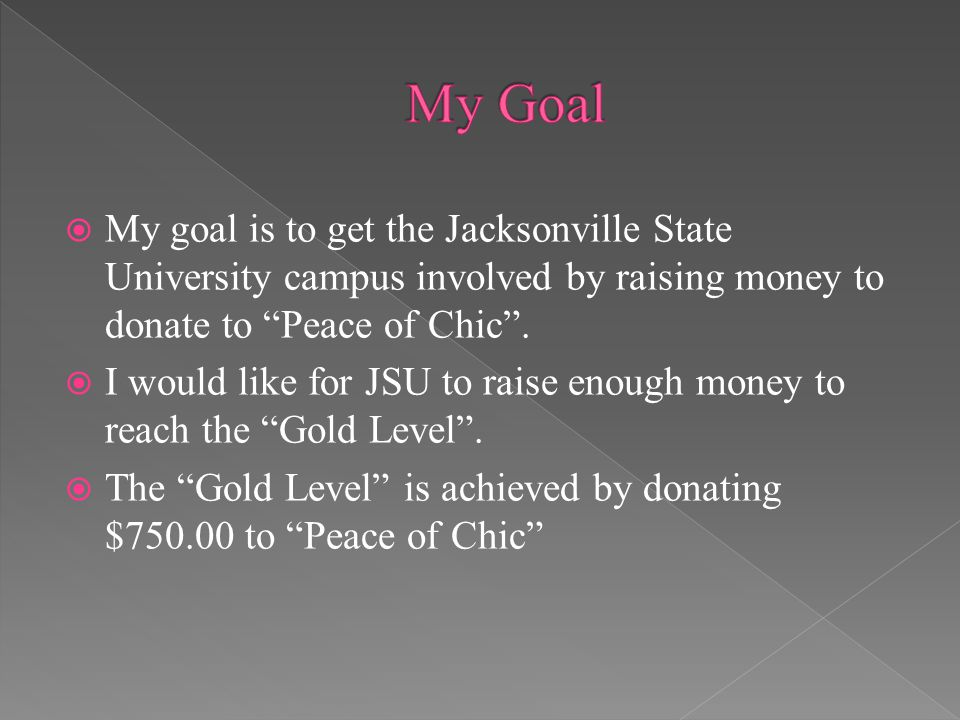  My goal is to get the Jacksonville State University campus involved by raising money to donate to Peace of Chic .