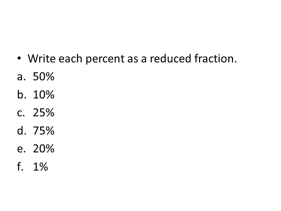 Write each percent as a reduced fraction. a.50% b.10% c.25% d.75% e.20% f.1%