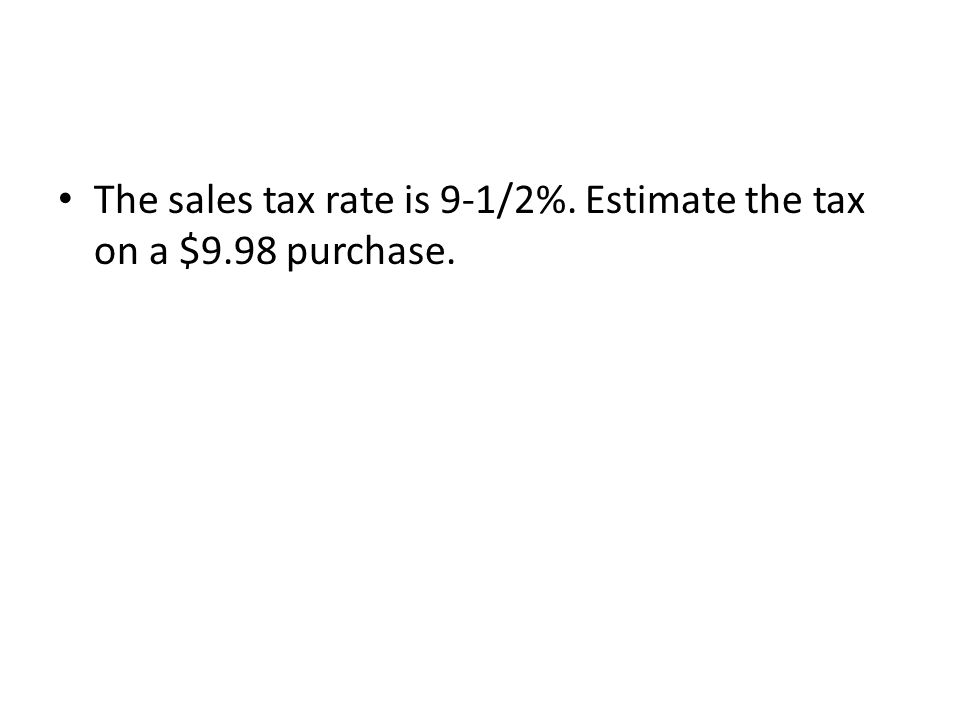 The sales tax rate is 9-1/2%. Estimate the tax on a $9.98 purchase.