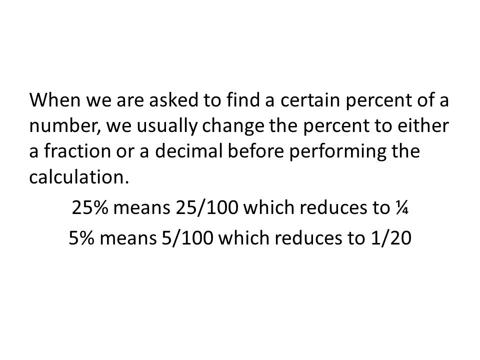 When we are asked to find a certain percent of a number, we usually change the percent to either a fraction or a decimal before performing the calculation.