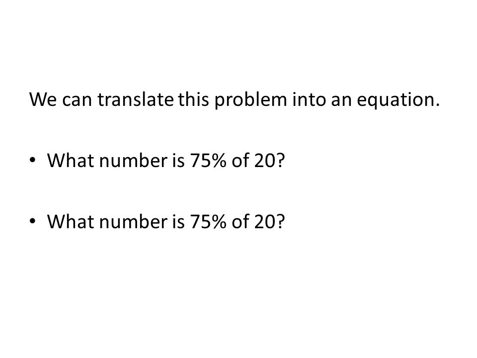 We can translate this problem into an equation. What number is 75% of 20?