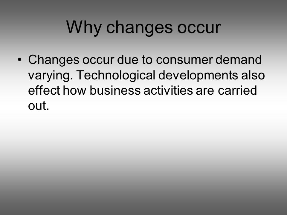 Why changes occur Changes occur due to consumer demand varying.