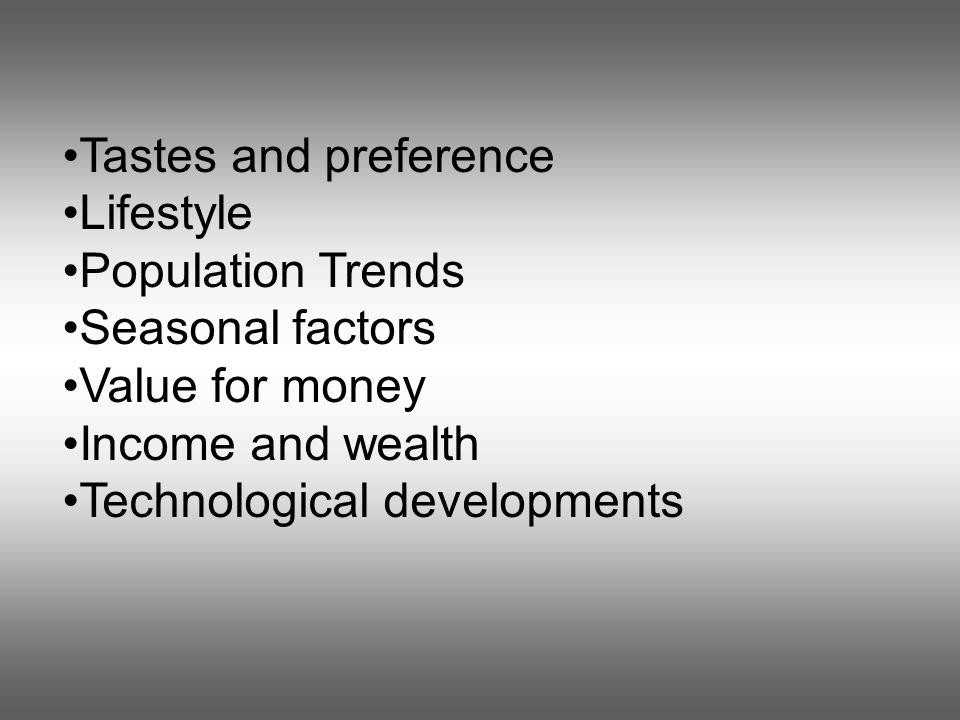 Tastes and preference Lifestyle Population Trends Seasonal factors Value for money Income and wealth Technological developments