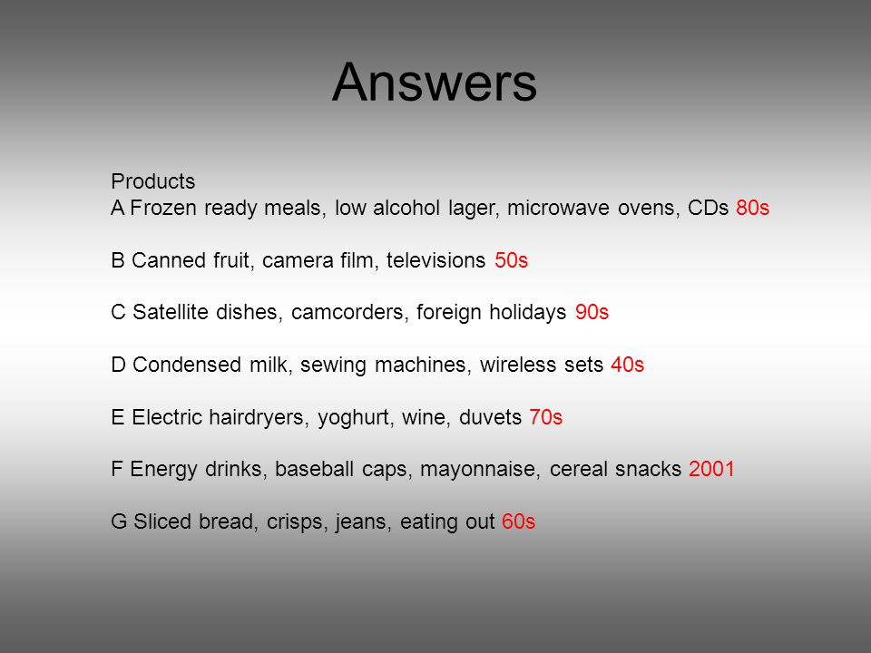 Answers Products A Frozen ready meals, low alcohol lager, microwave ovens, CDs 80s B Canned fruit, camera film, televisions 50s C Satellite dishes, camcorders, foreign holidays 90s D Condensed milk, sewing machines, wireless sets 40s E Electric hairdryers, yoghurt, wine, duvets 70s F Energy drinks, baseball caps, mayonnaise, cereal snacks 2001 G Sliced bread, crisps, jeans, eating out 60s