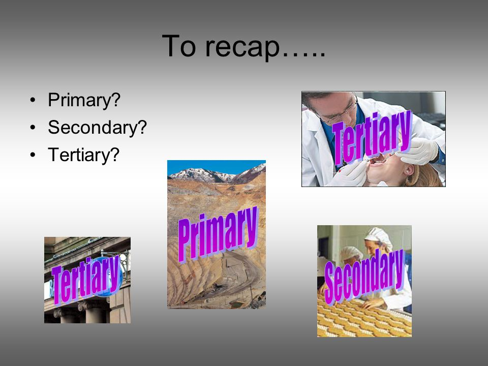 To recap….. Primary Secondary Tertiary