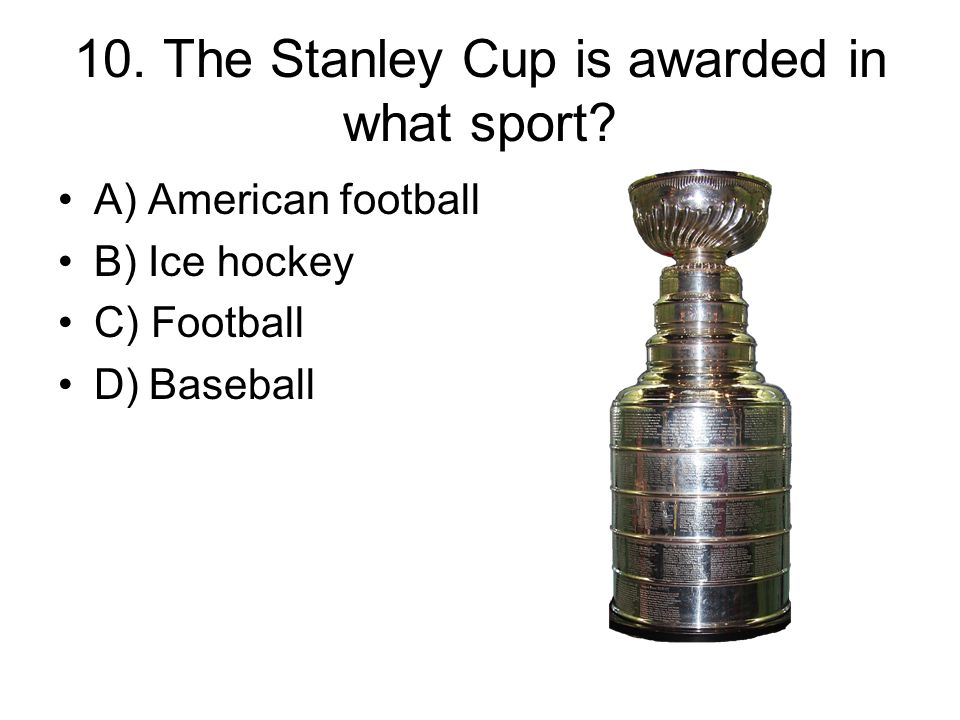 10. The Stanley Cup is awarded in what sport.