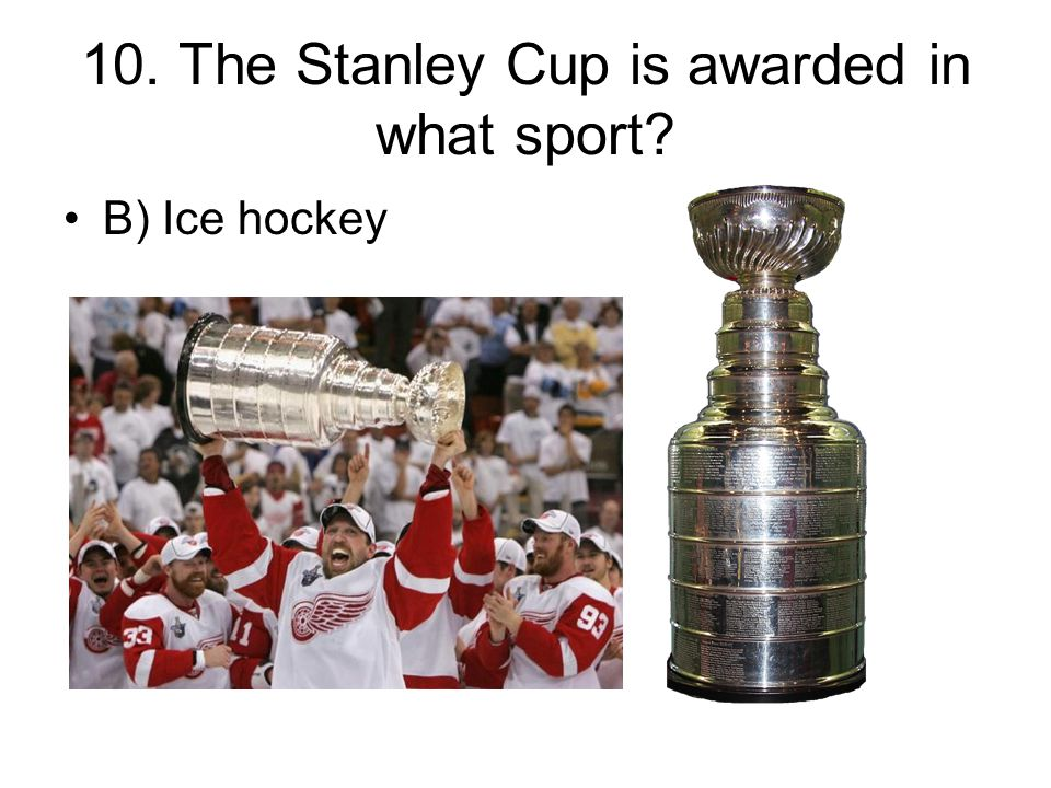 10. The Stanley Cup is awarded in what sport? B) Ice hockey