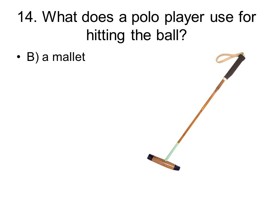 14. What does a polo player use for hitting the ball? B) a mallet