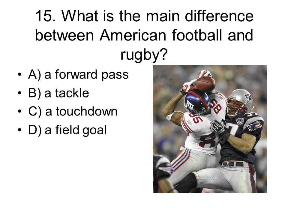 15. What is the main difference between American football and rugby.