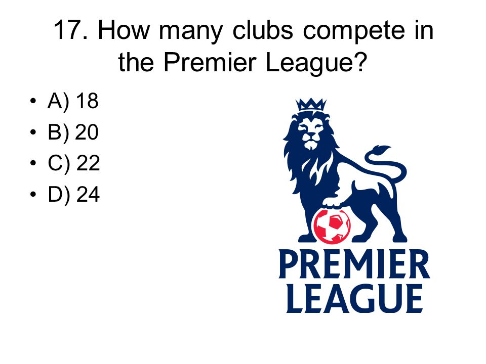 17. How many clubs compete in the Premier League? A) 18 B) 20 C) 22 D) 24
