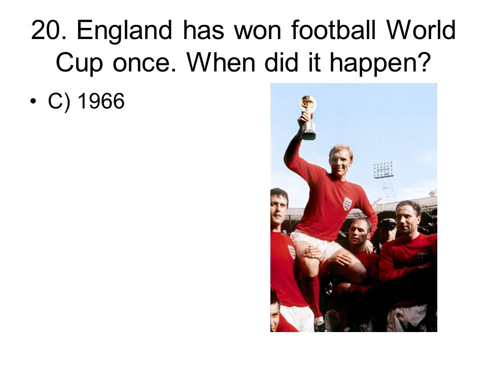 20. England has won football World Cup once. When did it happen? C) 1966