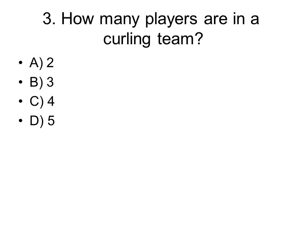 3. How many players are in a curling team? A) 2 B) 3 C) 4 D) 5