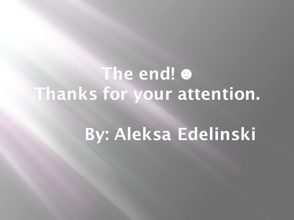 The end! ☻ Thanks for your attention. By: Aleksa Edelinski