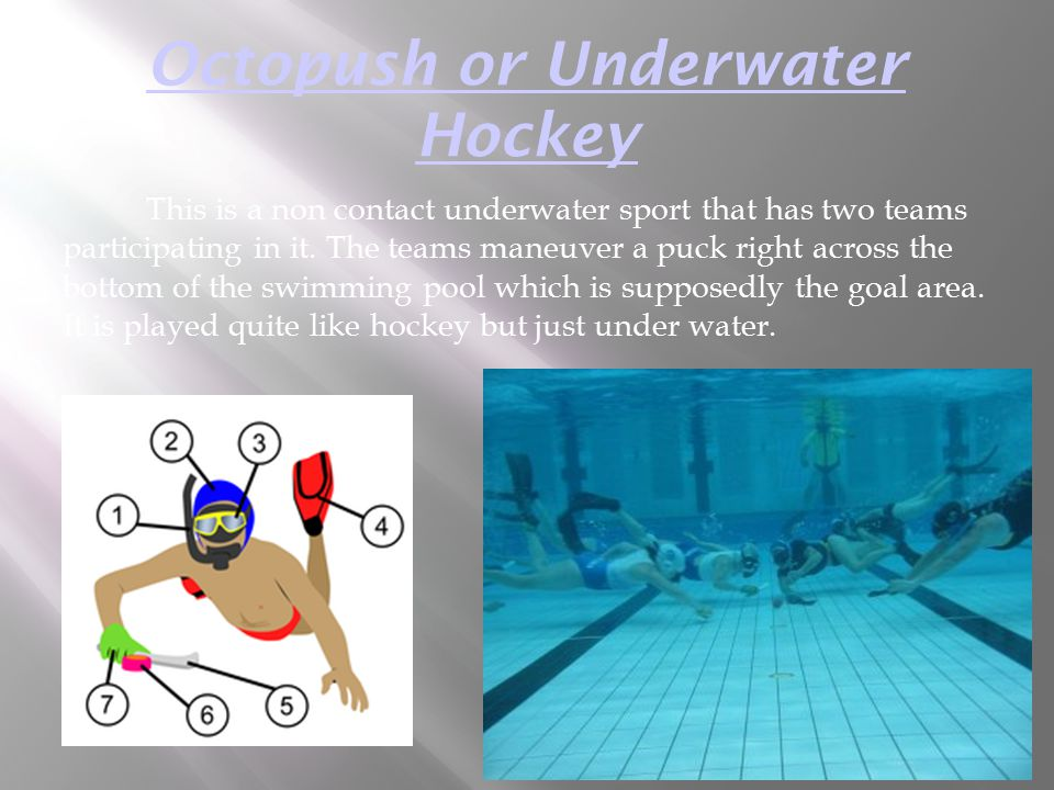 Octopush or Underwater Hockey This is a non contact underwater sport that has two teams participating in it. The teams maneuver a puck right across th