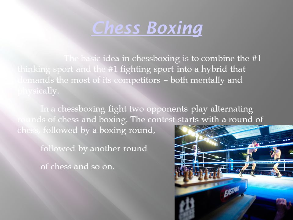 Chess Boxing The basic idea in chessboxing is to combine the #1 thinking sport and the #1 fighting sport into a hybrid that demands the most of its co