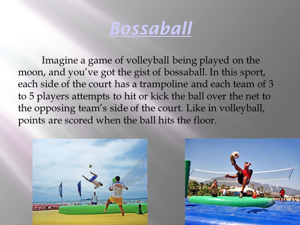 Bossaball Imagine a game of volleyball being played on the moon, and you've got the gist of bossaball. In this sport, each side of the court has a tra