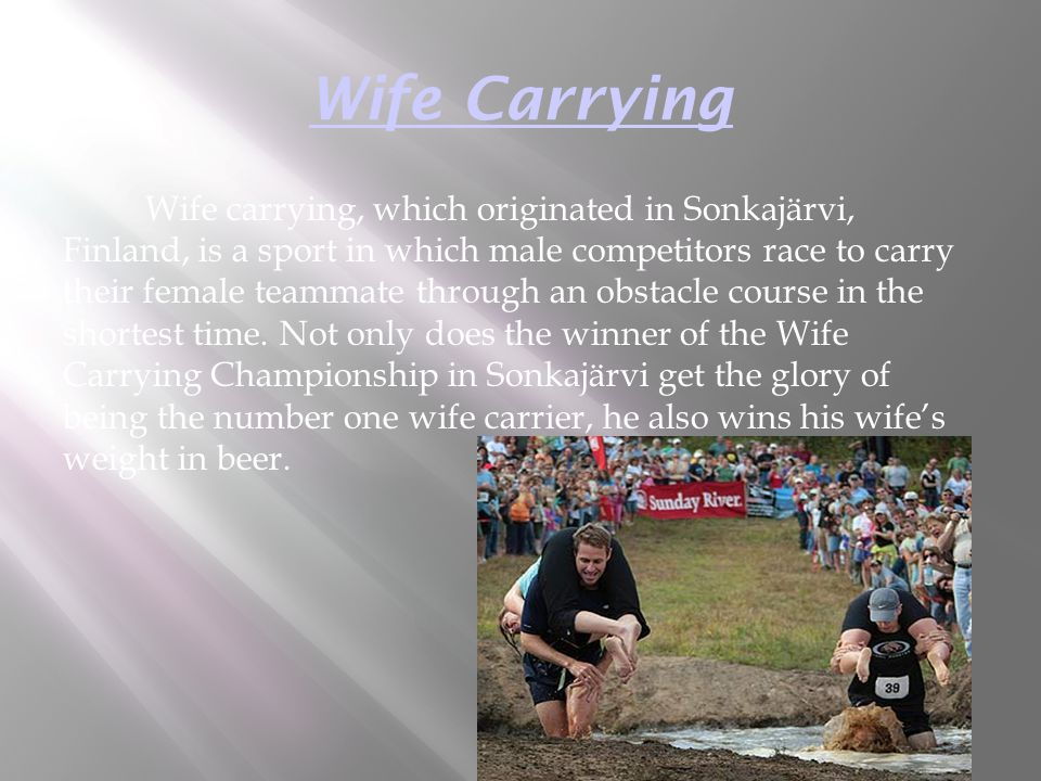 Wife Carrying Wife carrying, which originated in Sonkajärvi, Finland, is a sport in which male competitors race to carry their female teammate through