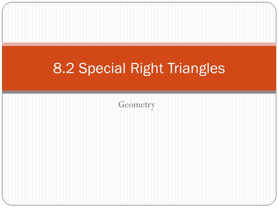 Geometry 8.2 Special Right Triangles
