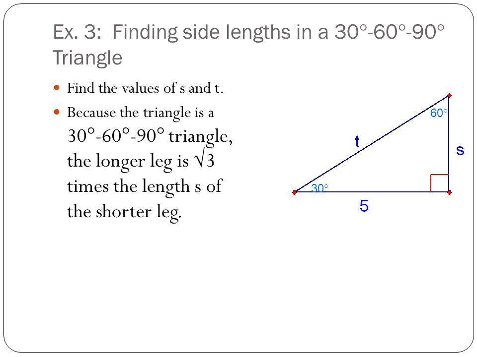 Ex. 3: Finding side lengths in a 30°-60°-90° Triangle Find the values of s and t. Because the triangle is a 30°-60°-90° triangle, the longer leg is √3