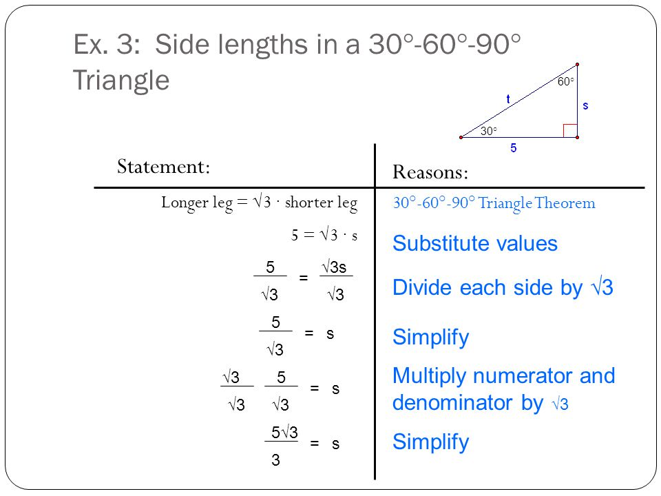 Ex. 3: Side lengths in a 30°-60°-90° Triangle Statement: Longer leg = √3 ∙ shorter leg 5 = √3 ∙ s Reasons: 30°-60°-90° Triangle Theorem 5 √3 √3s √3 =
