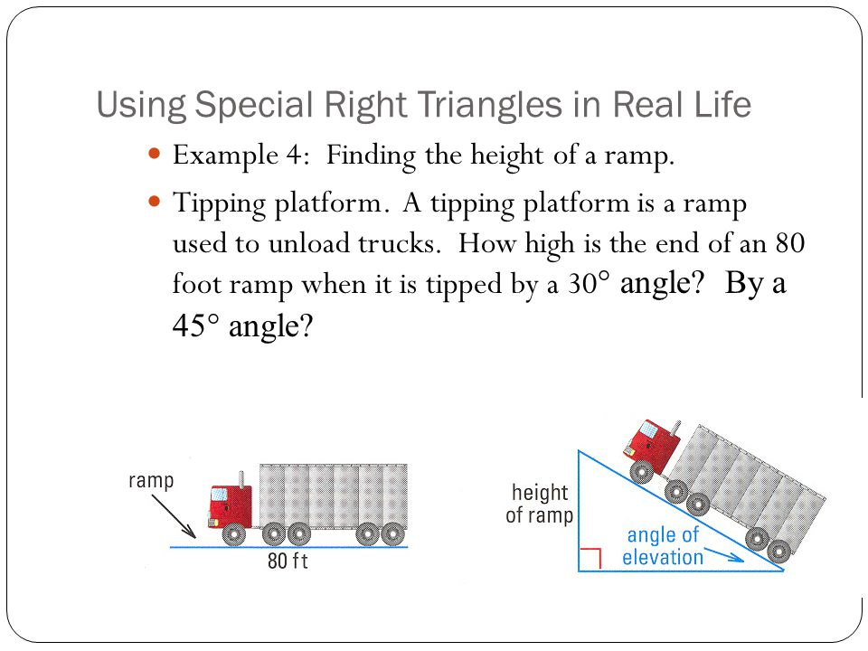 Using Special Right Triangles in Real Life Example 4: Finding the height of a ramp. Tipping platform. A tipping platform is a ramp used to unload truc