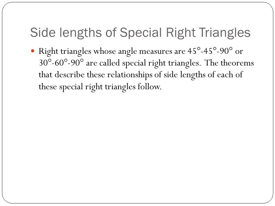 Side lengths of Special Right Triangles Right triangles whose angle measures are 45°-45°-90° or 30°-60°-90° are called special right triangles. The th