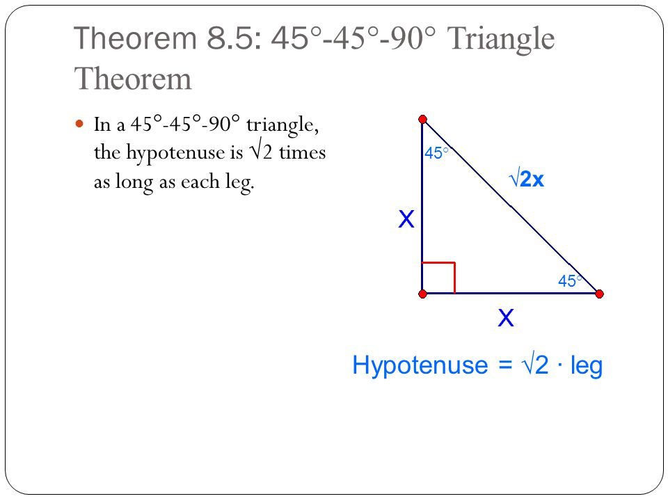 Theorem 8.5: 45 °-45°-90° Triangle Theorem In a 45°-45°-90° triangle, the hypotenuse is √2 times as long as each leg. √2x 45 ° Hypotenuse = √2 ∙ leg
