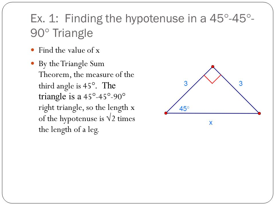 Ex. 1: Finding the hypotenuse in a 45°-45°- 90° Triangle Find the value of x By the Triangle Sum Theorem, the measure of the third angle is 45 °. The