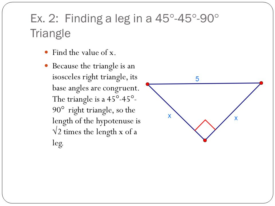 Ex. 2: Finding a leg in a 45°-45°-90° Triangle Find the value of x. Because the triangle is an isosceles right triangle, its base angles are congruent