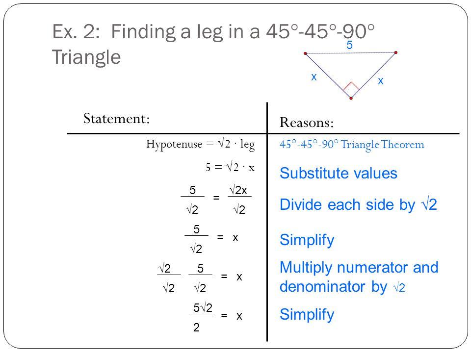 Ex. 2: Finding a leg in a 45°-45°-90° Triangle Statement: Hypotenuse = √2 ∙ leg 5 = √2 ∙ x Reasons: 45°-45°-90° Triangle Theorem 5 x x 5 √2 √2x √2 = 5
