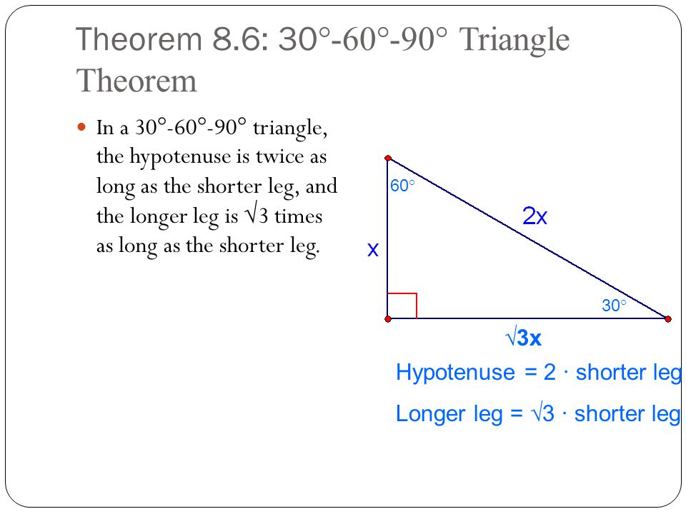 Theorem 8.6: 30 °-60°-90° Triangle Theorem In a 30°-60°-90° triangle, the hypotenuse is twice as long as the shorter leg, and the longer leg is √3 tim
