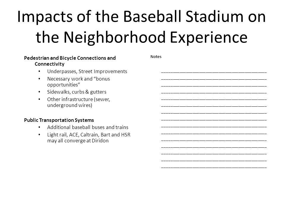 Impacts of the Baseball Stadium on the Neighborhood Experience Pedestrian and Bicycle Connections and Connectivity Underpasses, Street Improvements Necessary work and bonus opportunities Sidewalks, curbs & gutters Other infrastructure (sewer, underground wires) Public Transportation Systems Additional baseball buses and trains Light rail, ACE, Caltrain, Bart and HSR may all converge at Diridon Notes ________________________________________________ ________________________________________________ ________________________________________________ ________________________________________________ ________________________________________________ ________________________________________________ ________________________________________________ ________________________________________________ ________________________________________________ ________________________________________________ ________________________________________________ ________________________________________________ ________________________________________________ ________________________________________________ ________________________________________________