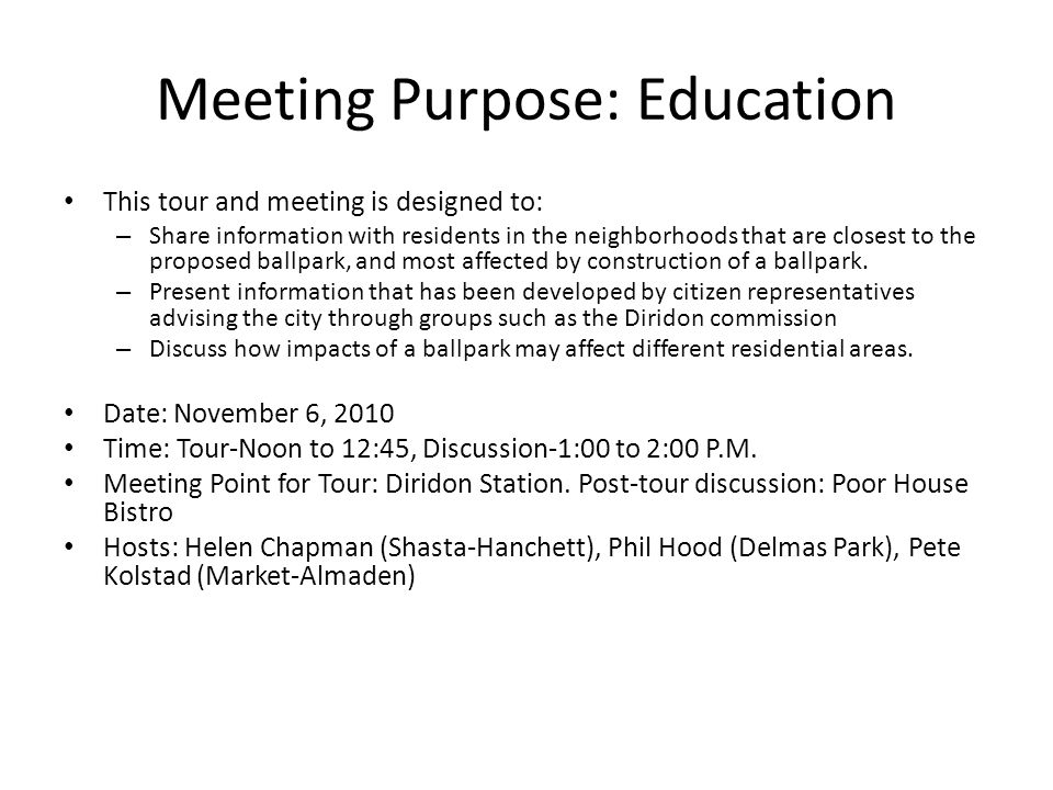 Meeting Purpose: Education This tour and meeting is designed to: – Share information with residents in the neighborhoods that are closest to the proposed ballpark, and most affected by construction of a ballpark.