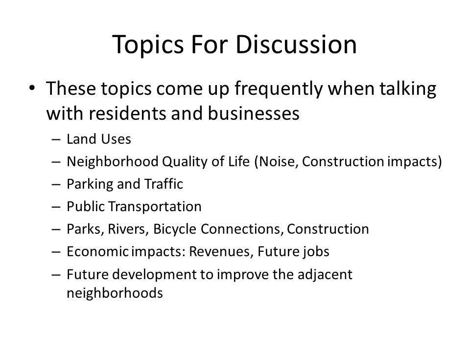 Topics For Discussion These topics come up frequently when talking with residents and businesses – Land Uses – Neighborhood Quality of Life (Noise, Construction impacts) – Parking and Traffic – Public Transportation – Parks, Rivers, Bicycle Connections, Construction – Economic impacts: Revenues, Future jobs – Future development to improve the adjacent neighborhoods