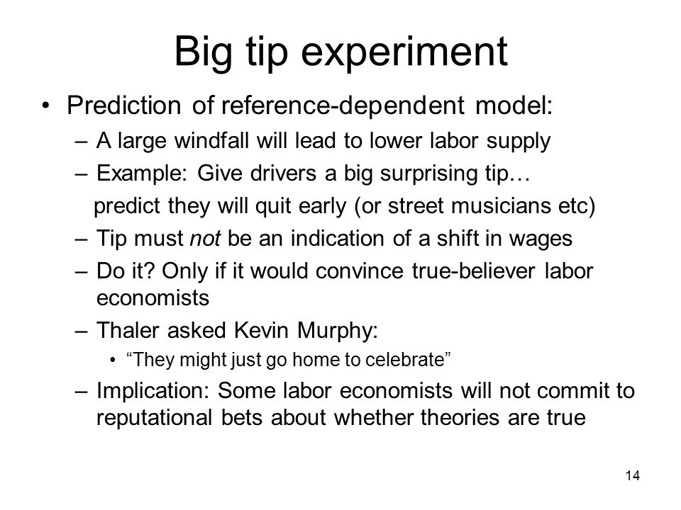 14 Big tip experiment Prediction of reference-dependent model: –A large windfall will lead to lower labor supply –Example: Give drivers a big surprising tip… predict they will quit early (or street musicians etc) –Tip must not be an indication of a shift in wages –Do it.