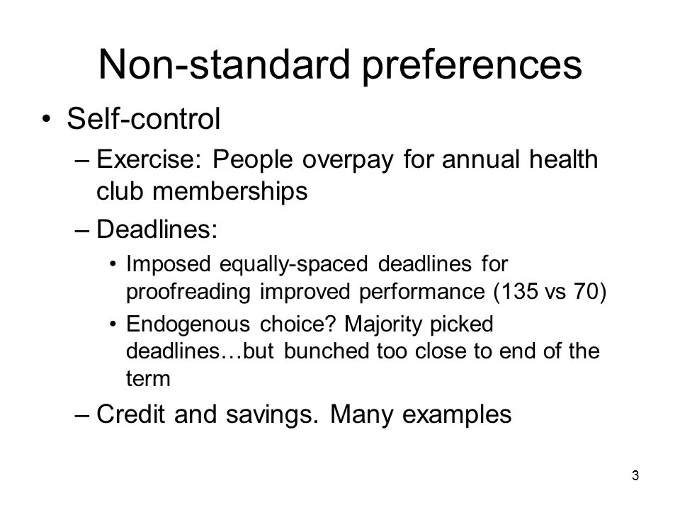 3 Non-standard preferences Self-control –Exercise: People overpay for annual health club memberships –Deadlines: Imposed equally-spaced deadlines for proofreading improved performance (135 vs 70) Endogenous choice.