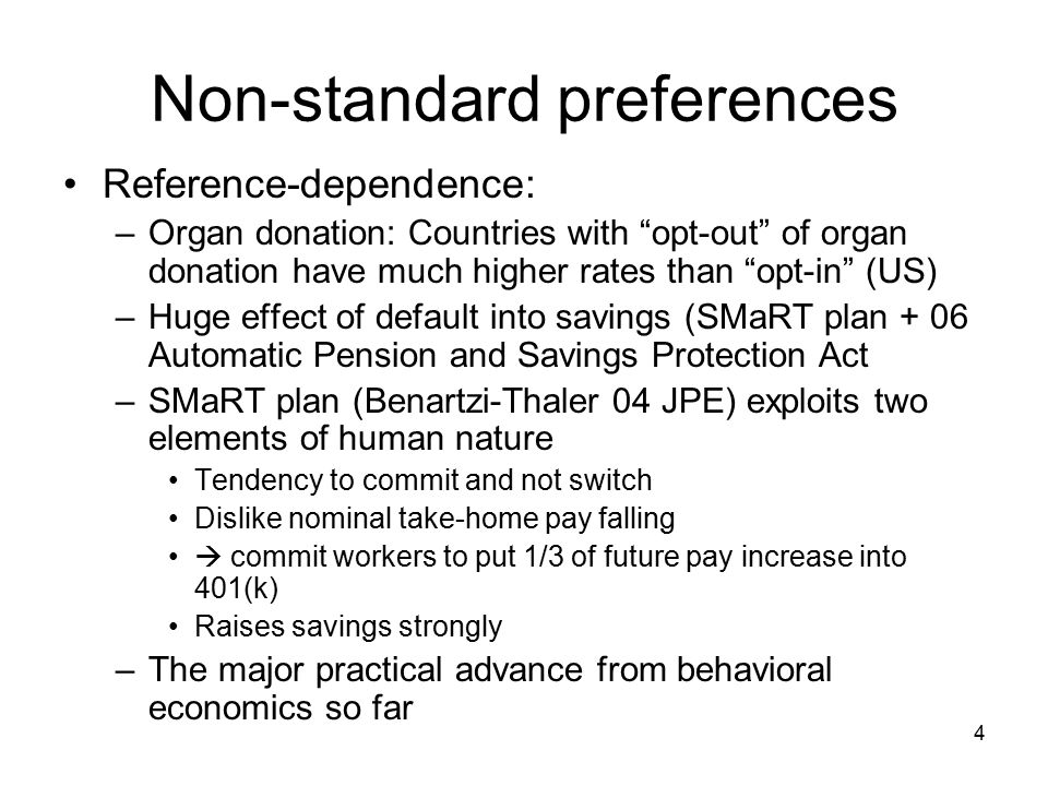 4 Non-standard preferences Reference-dependence: –Organ donation: Countries with opt-out of organ donation have much higher rates than opt-in (US) –Huge effect of default into savings (SMaRT plan + 06 Automatic Pension and Savings Protection Act –SMaRT plan (Benartzi-Thaler 04 JPE) exploits two elements of human nature Tendency to commit and not switch Dislike nominal take-home pay falling  commit workers to put 1/3 of future pay increase into 401(k) Raises savings strongly –The major practical advance from behavioral economics so far