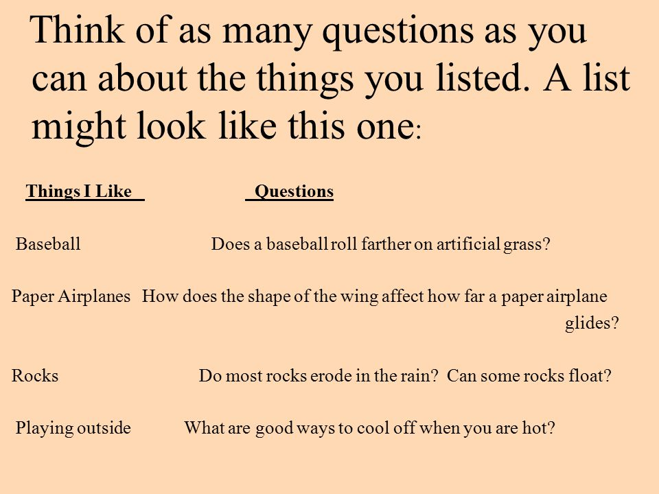 Think of as many questions as you can about the things you listed. A list might look like this one : Things I Like Questions Baseball Does a baseball